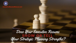 Does Your Executive Resume Show or Tell Your Strategic Planning Strengths?